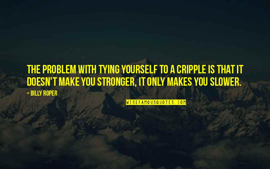 Makes You Stronger Quotes By Billy Roper: The problem with tying yourself to a cripple