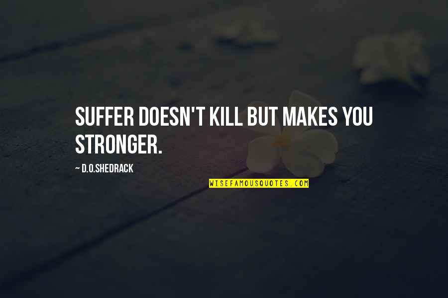 Makes You Stronger Quotes By D.O.shedrack: Suffer doesn't kill but makes you stronger.