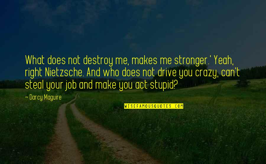 Makes You Stronger Quotes By Darcy Maguire: What does not destroy me, makes me stronger.'