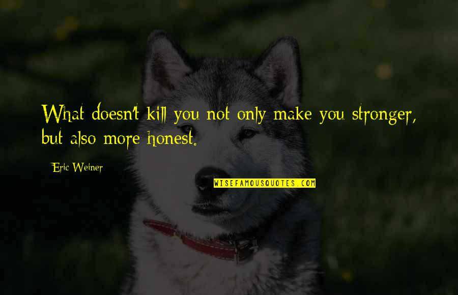 Makes You Stronger Quotes By Eric Weiner: What doesn't kill you not only make you