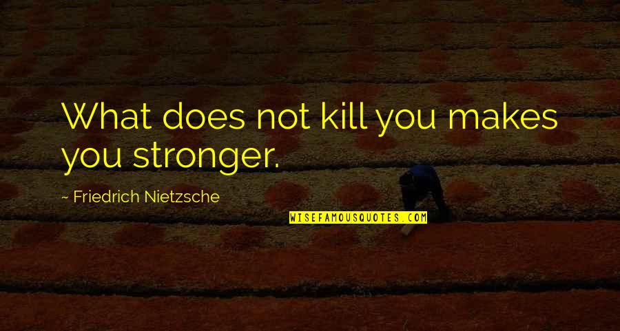Makes You Stronger Quotes By Friedrich Nietzsche: What does not kill you makes you stronger.