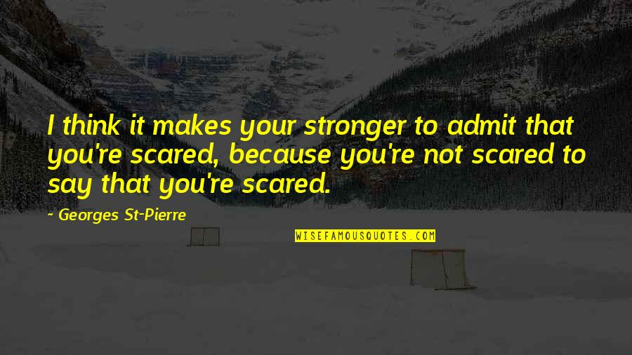 Makes You Stronger Quotes By Georges St-Pierre: I think it makes your stronger to admit