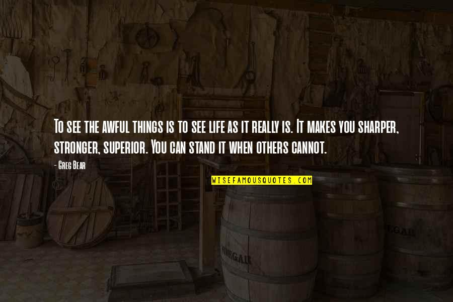 Makes You Stronger Quotes By Greg Bear: To see the awful things is to see