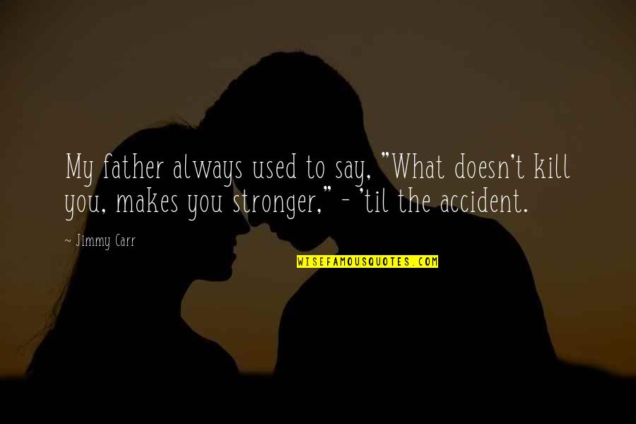 "Makes You Stronger Quotes By Jimmy Carr: My father always used to say, ""What doesn't"