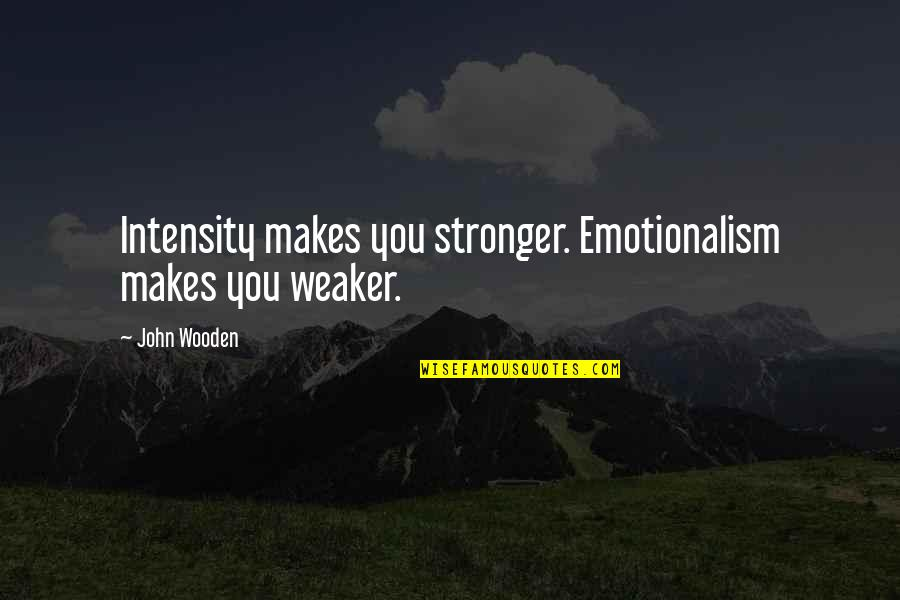 Makes You Stronger Quotes By John Wooden: Intensity makes you stronger. Emotionalism makes you weaker.