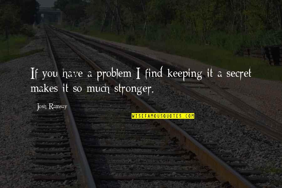 Makes You Stronger Quotes By Josh Ramsay: If you have a problem I find keeping