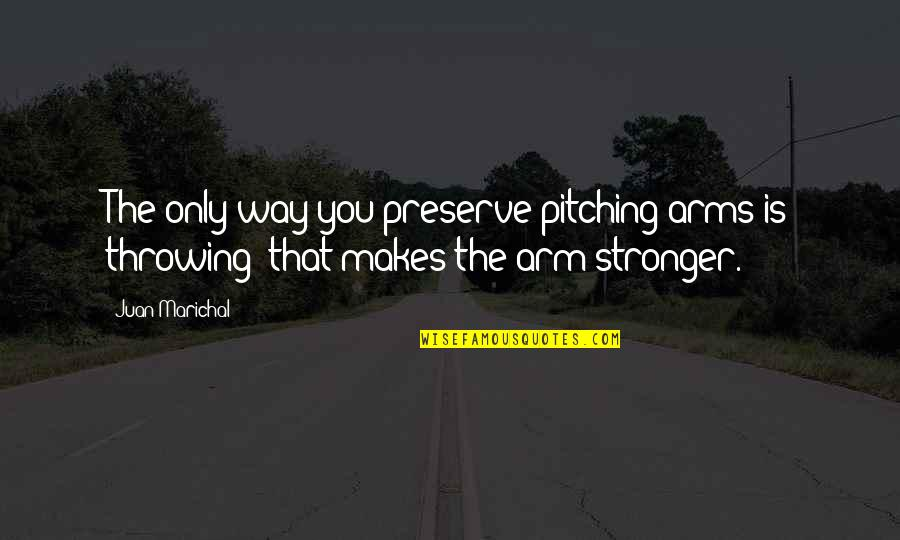Makes You Stronger Quotes By Juan Marichal: The only way you preserve pitching arms is