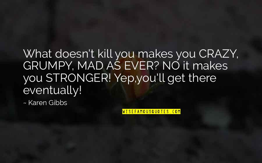 Makes You Stronger Quotes By Karen Gibbs: What doesn't kill you makes you CRAZY, GRUMPY,