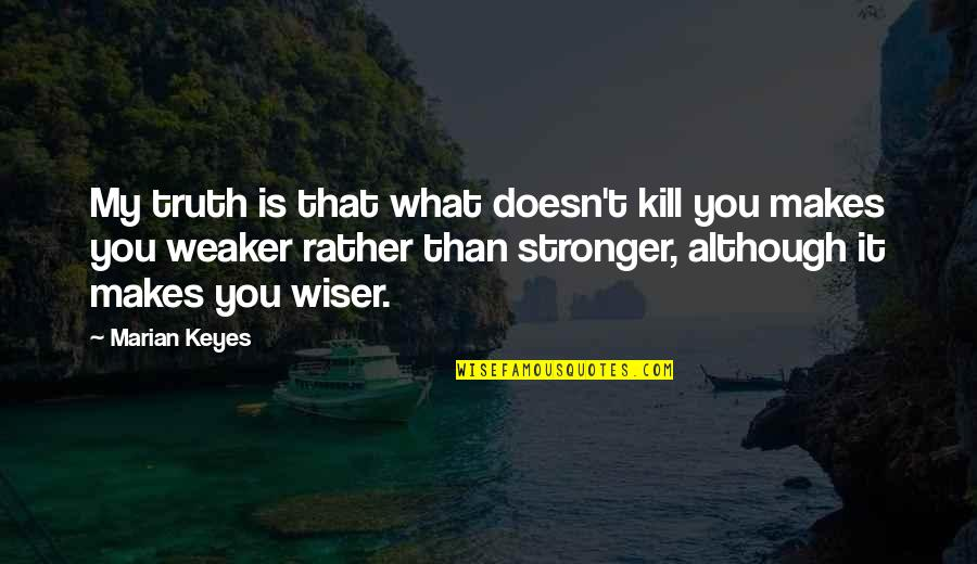 Makes You Stronger Quotes By Marian Keyes: My truth is that what doesn't kill you