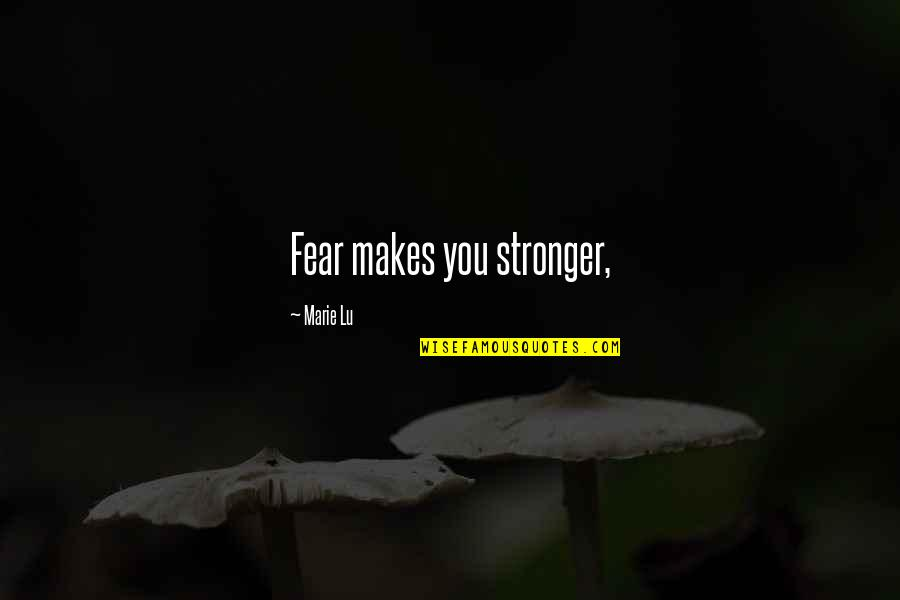 Makes You Stronger Quotes By Marie Lu: Fear makes you stronger,