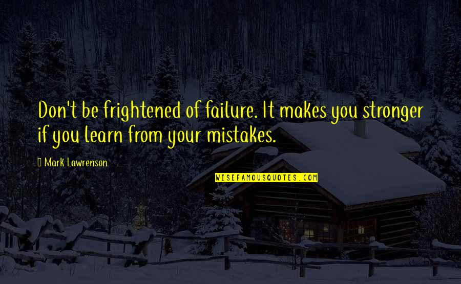 Makes You Stronger Quotes By Mark Lawrenson: Don't be frightened of failure. It makes you