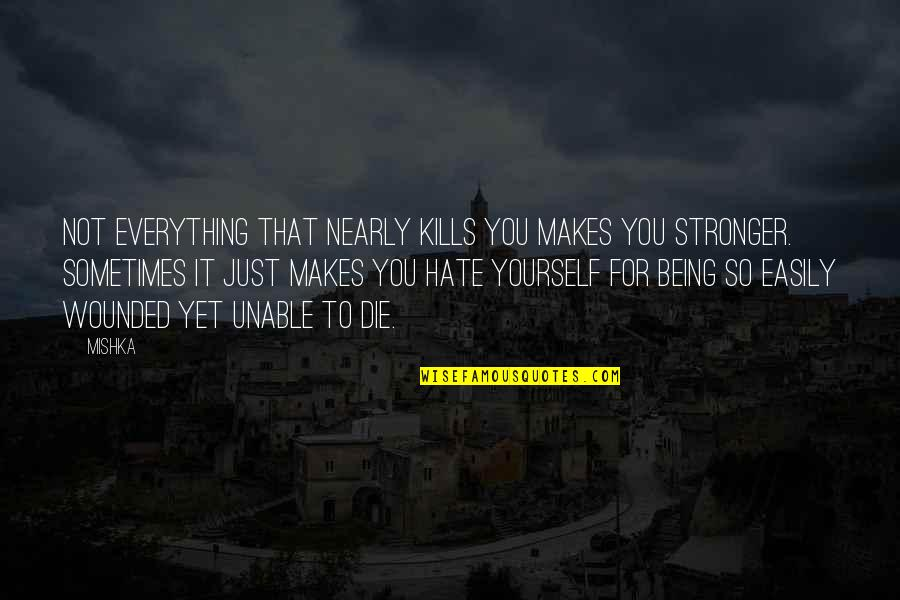 Makes You Stronger Quotes By Mishka: Not everything that nearly kills you makes you