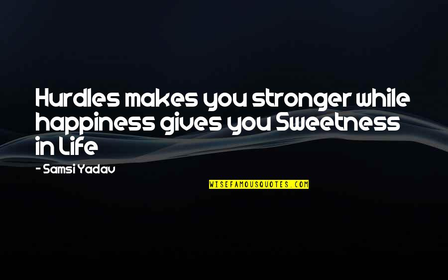 Makes You Stronger Quotes By Samsi Yadav: Hurdles makes you stronger while happiness gives you