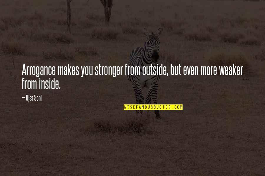 Makes You Stronger Quotes By Ujas Soni: Arrogance makes you stronger from outside, but even