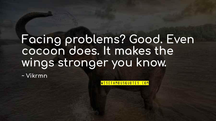Makes You Stronger Quotes By Vikrmn: Facing problems? Good. Even cocoon does. It makes