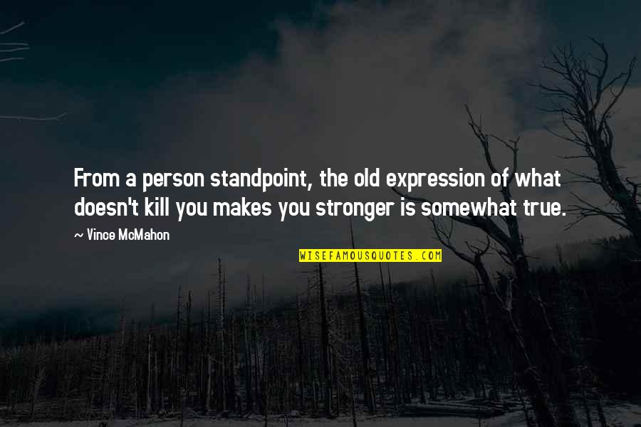 Makes You Stronger Quotes By Vince McMahon: From a person standpoint, the old expression of
