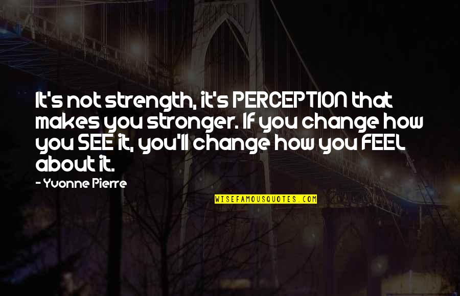 Makes You Stronger Quotes By Yvonne Pierre: It's not strength, it's PERCEPTION that makes you