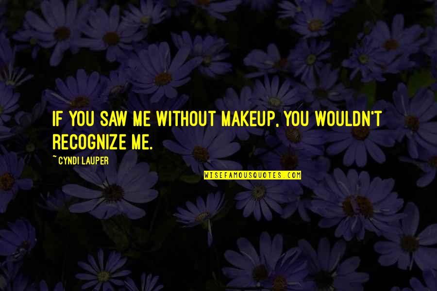 Makeup Quotes By Cyndi Lauper: If you saw me without makeup, you wouldn't