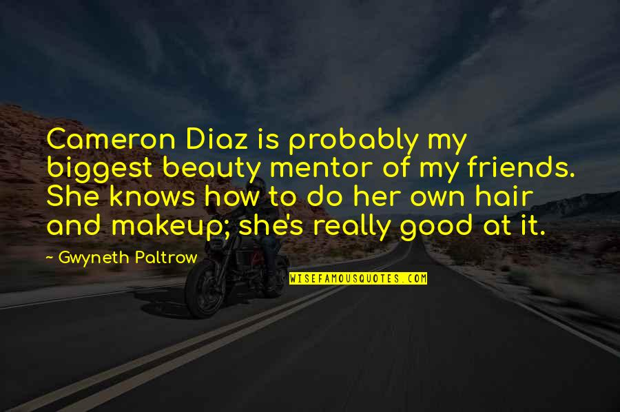 Makeup Quotes By Gwyneth Paltrow: Cameron Diaz is probably my biggest beauty mentor