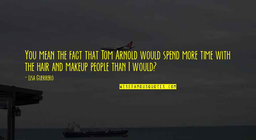 Makeup Quotes By Lisa Guerrero: You mean the fact that Tom Arnold would