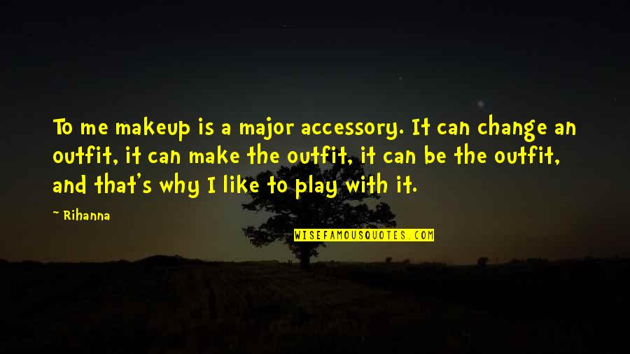Makeup Quotes By Rihanna: To me makeup is a major accessory. It