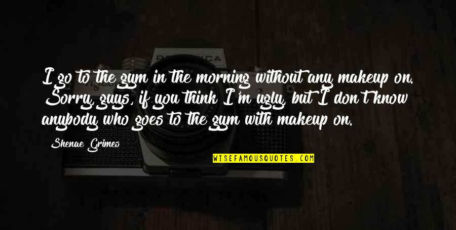 Makeup Quotes By Shenae Grimes: I go to the gym in the morning