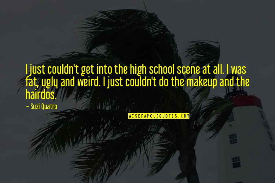 Makeup Quotes By Suzi Quatro: I just couldn't get into the high school
