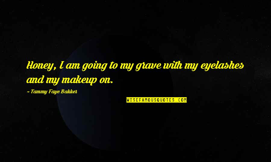 Makeup Quotes By Tammy Faye Bakker: Honey, I am going to my grave with