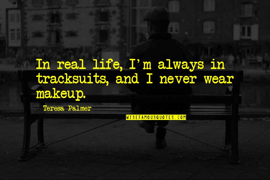 Makeup Quotes By Teresa Palmer: In real life, I'm always in tracksuits, and