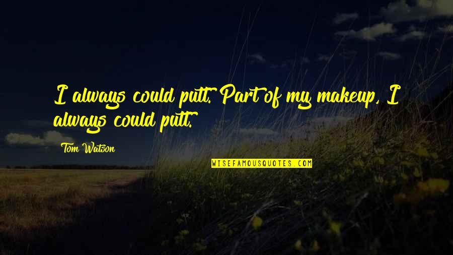 Makeup Quotes By Tom Watson: I always could putt. Part of my makeup,