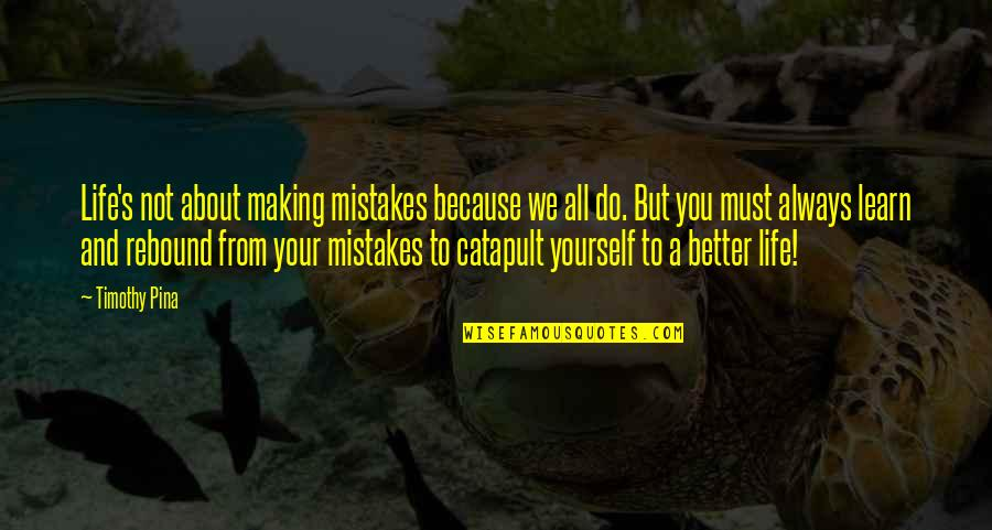Making A Better Life For Yourself Quotes By Timothy Pina: Life's not about making mistakes because we all