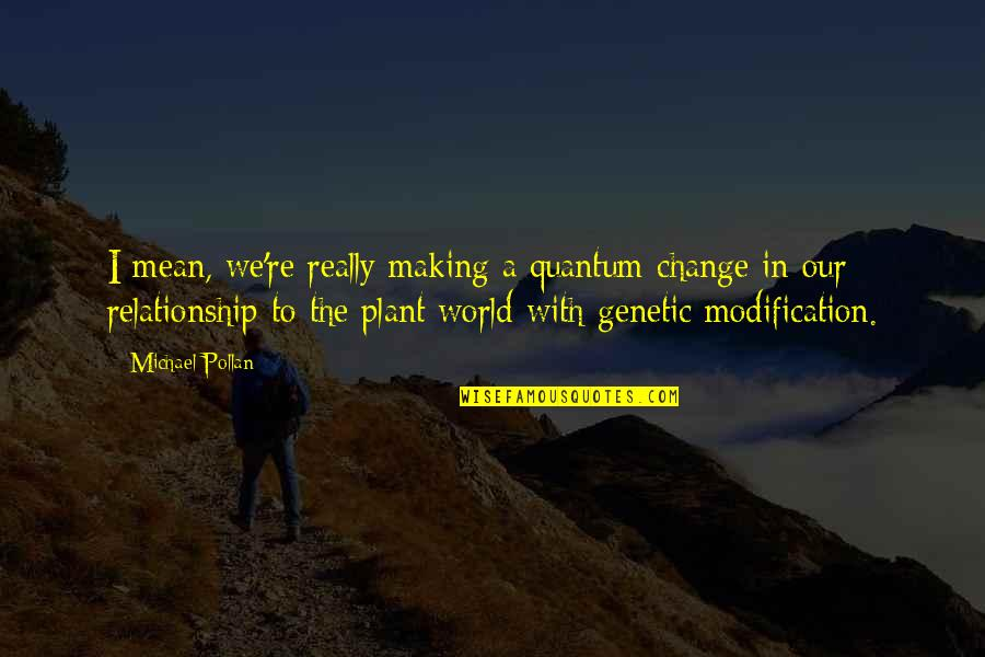 Making A Change In A Relationship Quotes By Michael Pollan: I mean, we're really making a quantum change