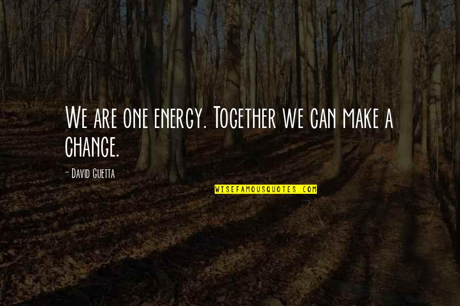 Making A Change Quotes By David Guetta: We are one energy. Together we can make