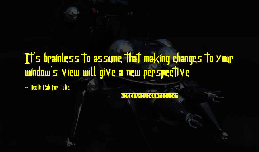 Making A Change Quotes By Death Cab For Cutie: It's brainless to assume that making changes to