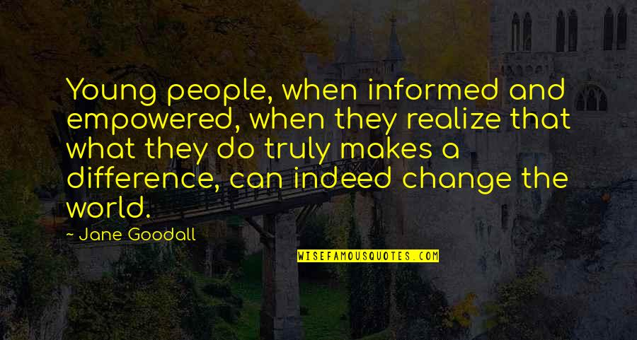 Making A Change Quotes By Jane Goodall: Young people, when informed and empowered, when they