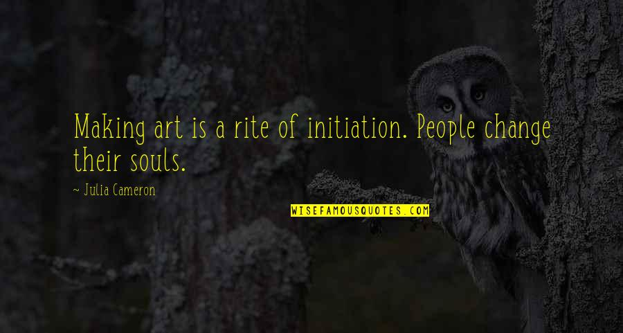 Making A Change Quotes By Julia Cameron: Making art is a rite of initiation. People