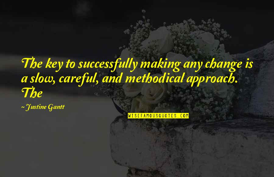 Making A Change Quotes By Justine Gantt: The key to successfully making any change is
