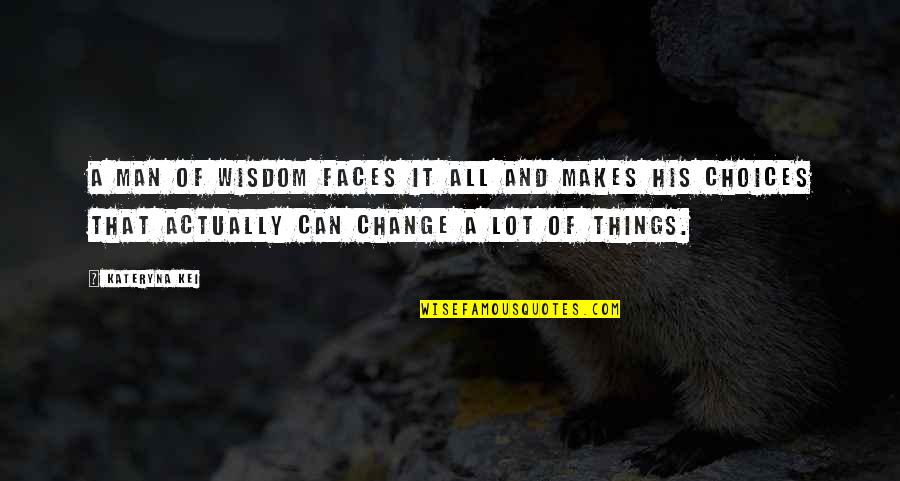 Making A Change Quotes By Kateryna Kei: A man of wisdom faces it all and