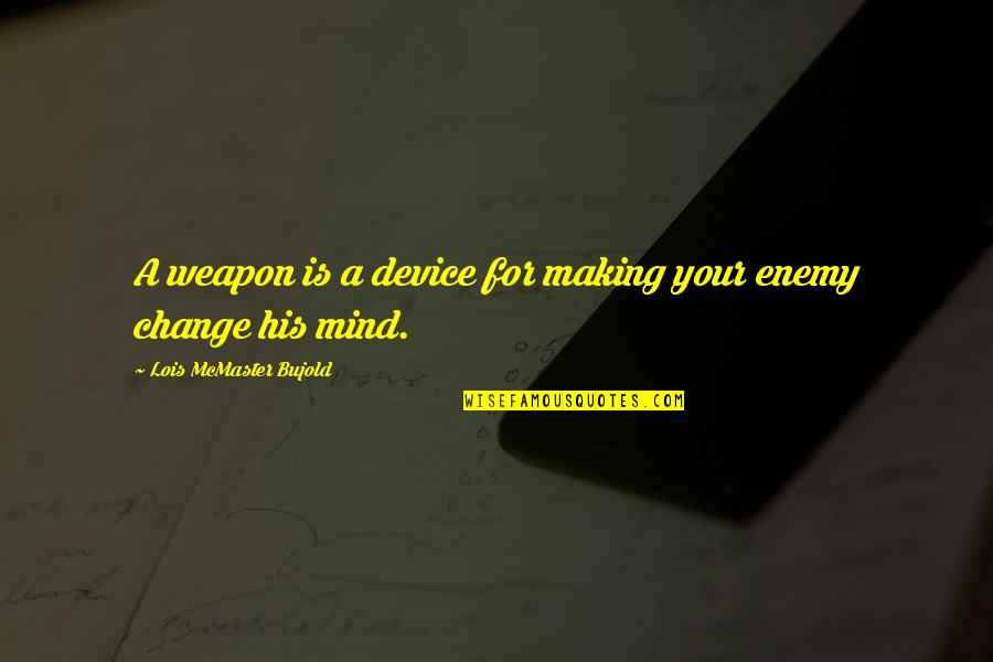 Making A Change Quotes By Lois McMaster Bujold: A weapon is a device for making your