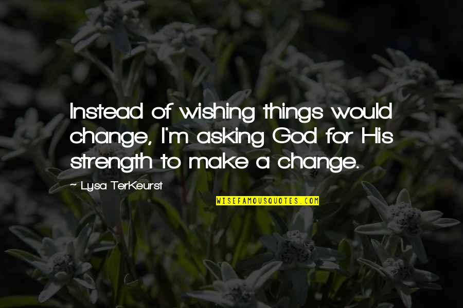 Making A Change Quotes By Lysa TerKeurst: Instead of wishing things would change, I'm asking
