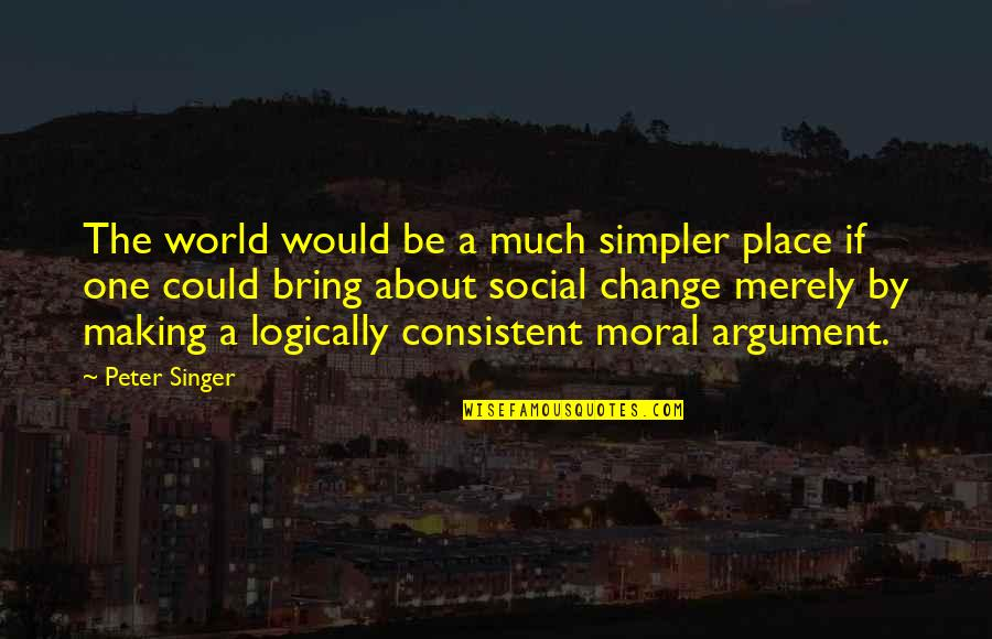 Making A Change Quotes By Peter Singer: The world would be a much simpler place