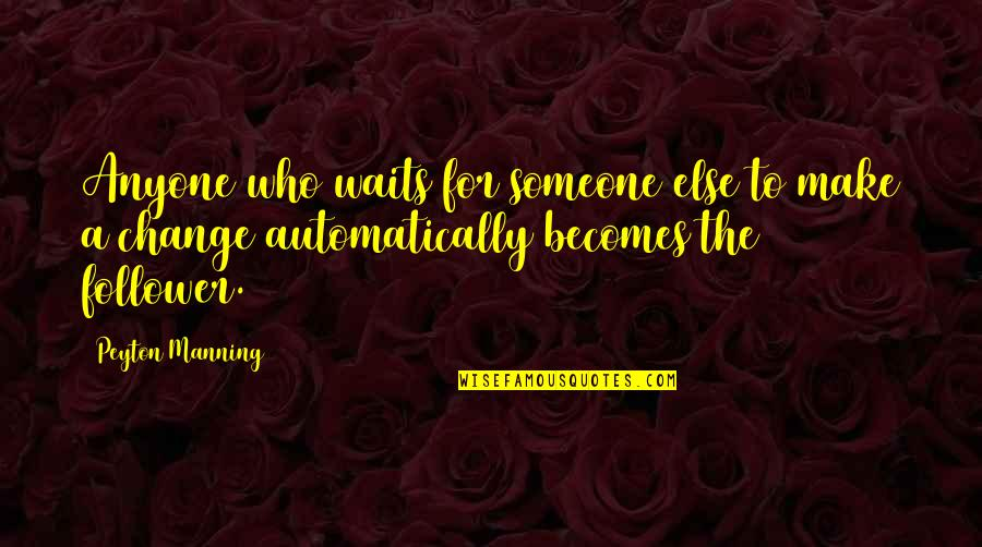 Making A Change Quotes By Peyton Manning: Anyone who waits for someone else to make