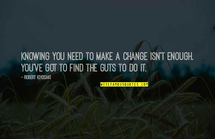 Making A Change Quotes By Robert Kiyosaki: Knowing you need to make a change isn't