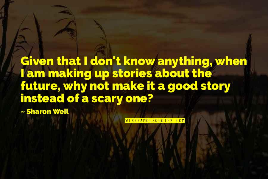 Making A Change Quotes By Sharon Weil: Given that I don't know anything, when I
