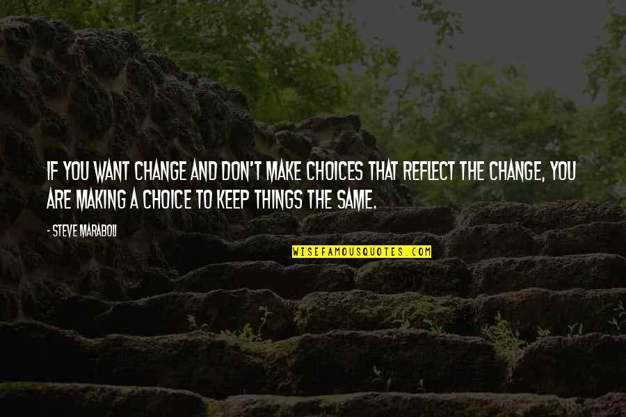Making A Change Quotes By Steve Maraboli: If you want change and don't make choices