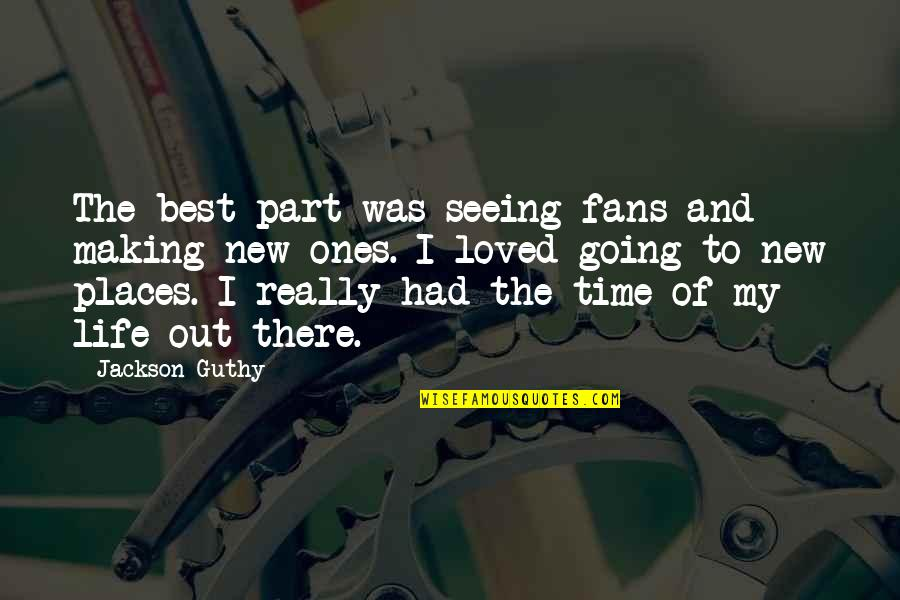 Making A New Life Quotes By Jackson Guthy: The best part was seeing fans and making