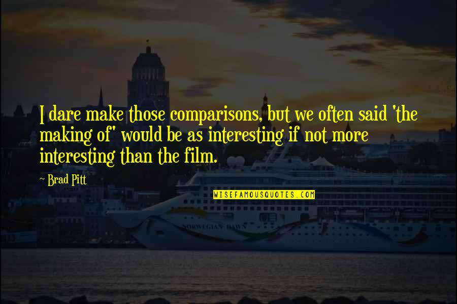 Making Comparisons Quotes By Brad Pitt: I dare make those comparisons, but we often