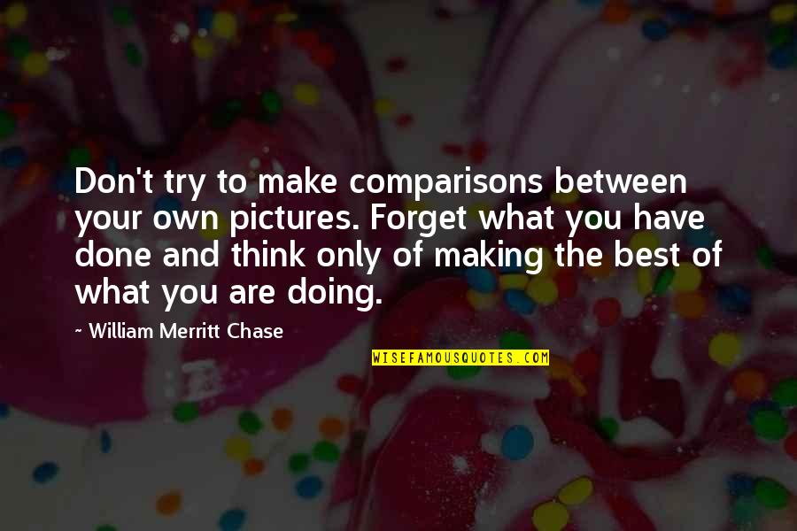 Making Comparisons Quotes By William Merritt Chase: Don't try to make comparisons between your own
