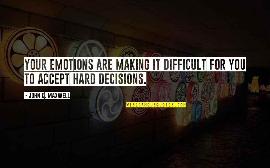 Making Difficult Decisions Quotes By John C. Maxwell: Your emotions are making it difficult for you