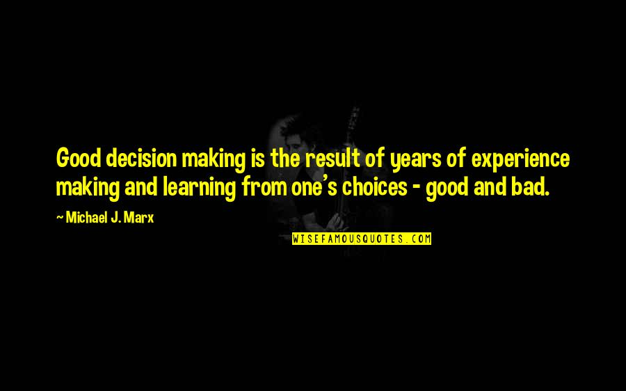 Making Good Choices Quotes By Michael J. Marx: Good decision making is the result of years